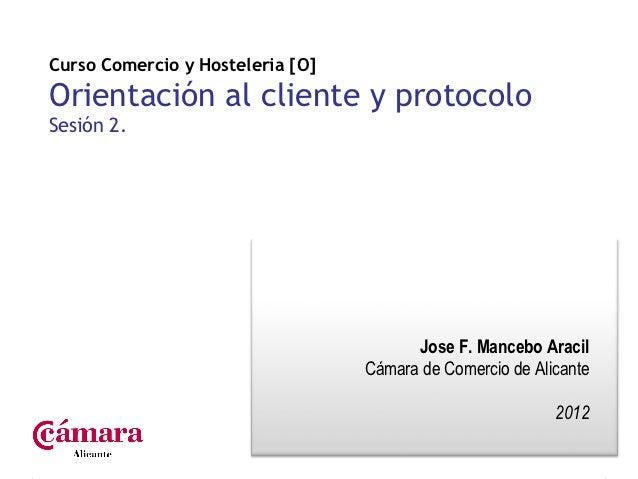Curso Comercio y Hosteleria [O]Orientación al cliente y protocoloSesión 2.                                        Jose F. ...