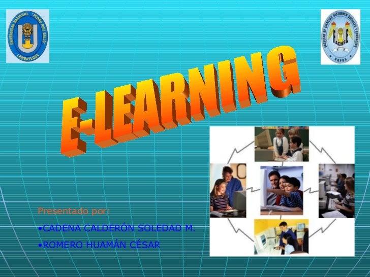 E-LEARNING <ul><li>Presentado por: </li></ul><ul><li>CADENA CALDERÓN SOLEDAD M. </li></ul><ul><li>ROMERO HUAMÁN CÉSAR </li...
