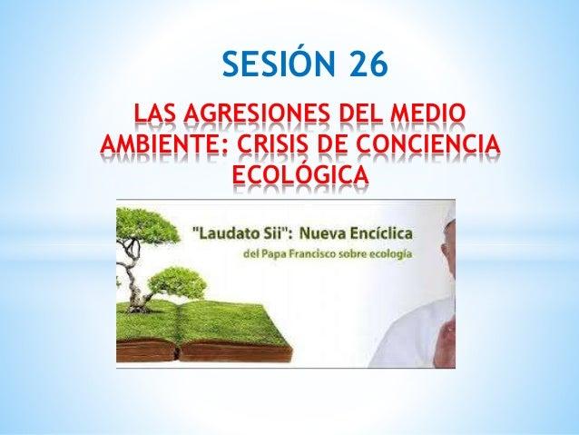 SESIÓN 26 LAS AGRESIONES DEL MEDIO AMBIENTE: CRISIS DE CONCIENCIA ECOLÓGICA