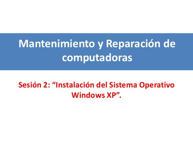 """Mantenimiento y Reparación de computadoras Sesión 2: """"Instalación del Sistema Operativo Windows XP""""."""