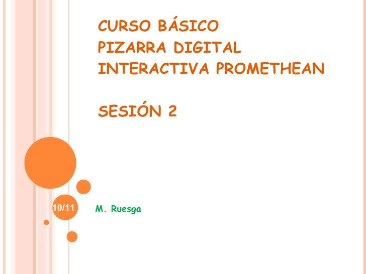 CURSO BÁSICO PIZARRA DIGITAL INTERACTIVA PROMETHEAN SESIÓN 2 M. Ruesga 10/11