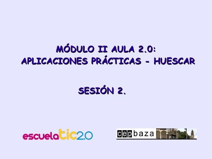 MÓDULO II AULA 2.0:  APLICACIONES PRÁCTICAS - HUESCAR SESIÓN 2.