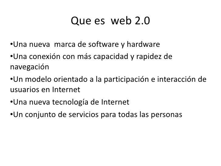 Que es  web 2.0<br /><ul><li>Una nueva  marca de software y hardware