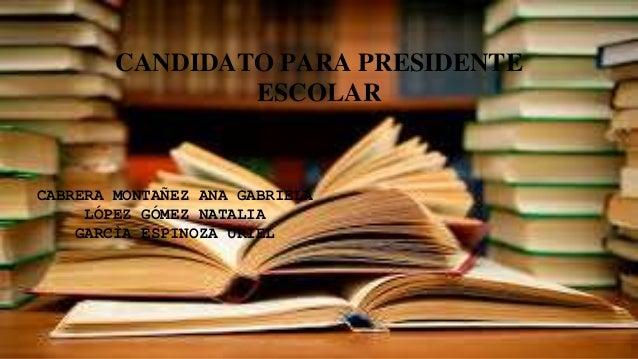 CANDIDATO PARA PRESIDENTE ESCOLAR CABRERA MONTAÑEZ ANA GABRIELA LÓPEZ GÓMEZ NATALIA GARCÌA ESPINOZA URIEL