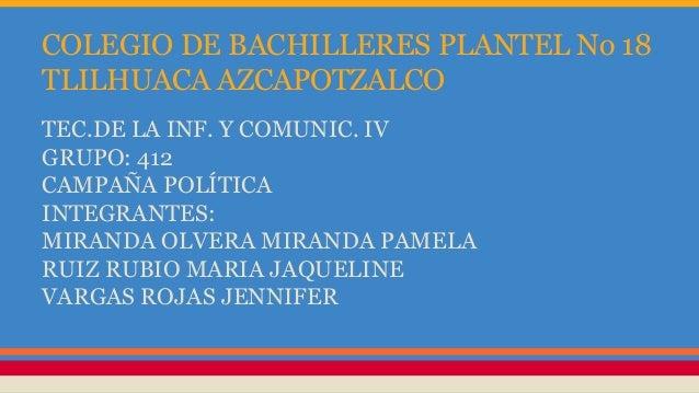 COLEGIO DE BACHILLERES PLANTEL No 18 TLILHUACA AZCAPOTZALCO TEC.DE LA INF. Y COMUNIC. IV GRUPO: 412 CAMPAÑA POLÍTICA INTEG...