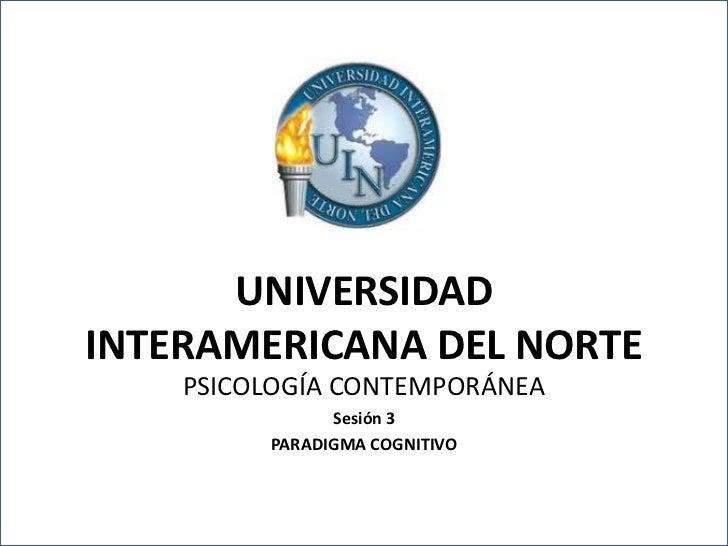 UNIVERSIDADINTERAMERICANA DEL NORTE     PSICOLOGÍA CONTEMPORÁNEA                  Sesión 3            PARADIGMA COGNITIVOU...