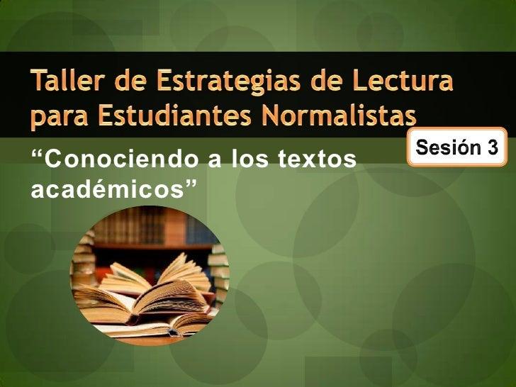"""""""Conociendo a los textos académicos""""<br />Taller de Estrategias de Lectura para Estudiantes Normalistas<br />Sesión 3<br />"""