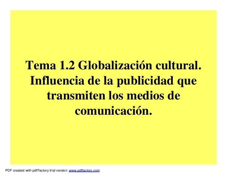 Tema 1.2 Globalización cultural.             Influencia de la publicidad que                transmiten los medios de      ...
