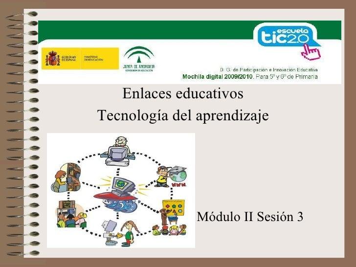 Enlaces educativos Tecnología del aprendizaje Módulo II Sesión 3