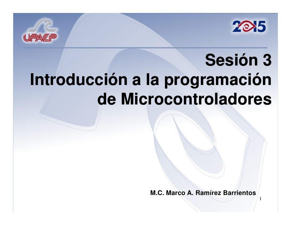 Sesión 3Introducción a la programación        de Microcontroladores               M.C. Marco A. Ramírez Barrientos        ...