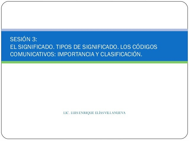 LIC. LUIS ENRIQUE ELÍASVILLANUEVASESIÓN 3:EL SIGNIFICADO. TIPOS DE SIGNIFICADO. LOS CÓDIGOSCOMUNICATIVOS: IMPORTANCIA Y CL...