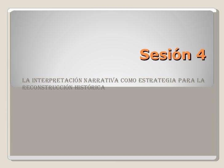 Sesión 4 La interpretación narrativa como estrategia para la reconstrucción histórica