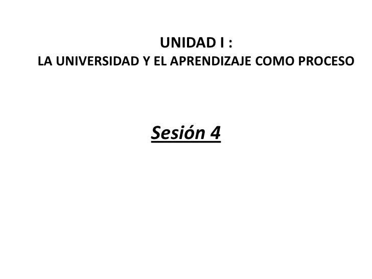 UNIDAD I :LA UNIVERSIDAD Y EL APRENDIZAJE COMO PROCESO               Sesión 4