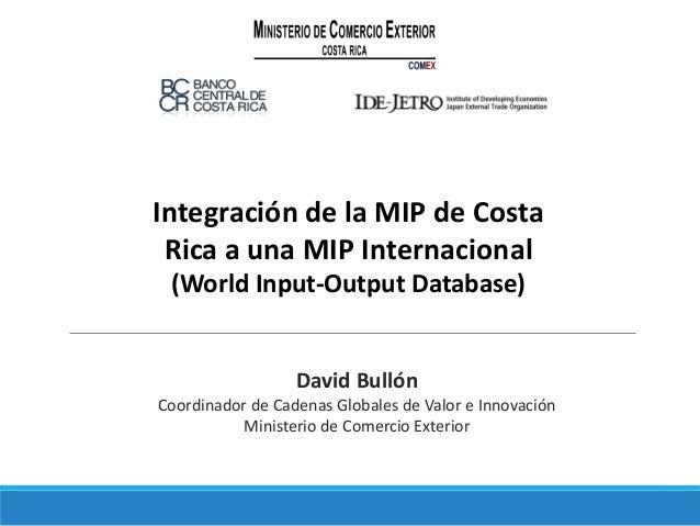 Integración de la MIP de Costa Rica a una MIP Internacional (World Input-Output Database) David Bullón Coordinador de Cade...