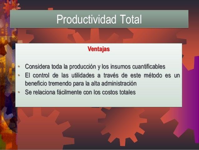 Ventajas  •Considera toda la producción y los insumos cuantificables  •El control de las utilidades a través de este métod...