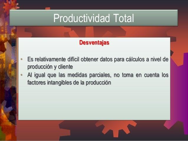 Desventajas  •Es relativamente difícil obtener datos para cálculos a nivel de producción y cliente  •Al igual que las medi...