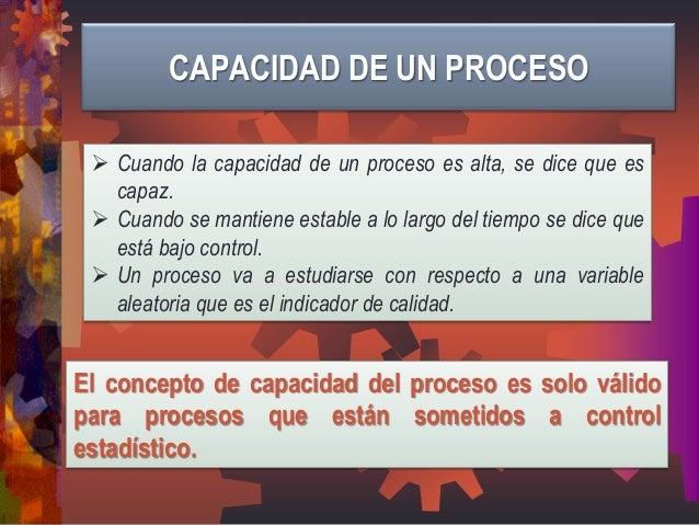 El concepto de capacidad del proceso es solo válido para procesos que están sometidos a control estadístico.  Cuando la c...