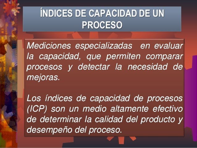 ÍNDICES DE CAPACIDAD DE UN PROCESO  Mediciones especializadas en evaluar la capacidad, que permiten comparar procesos y de...
