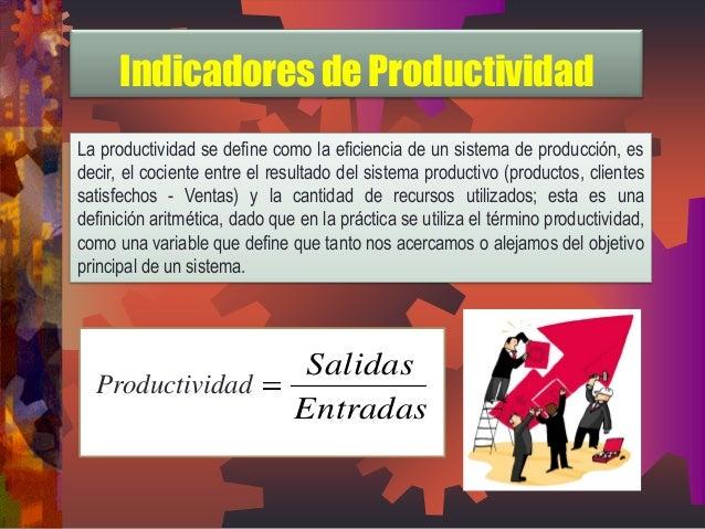 Indicadores de Productividad  La productividad se define como la eficiencia de un sistema de producción, es  decir, el coc...