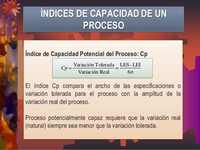 Índice de Capacidad Potencial del Proceso: Cp  El índice Cp compara el ancho de las especificaciones o  variación tolerada...