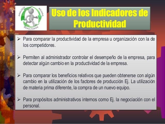 Para comparar la productividad de la empresa u organización con la de los competidores.  Permiten al administrador contr...