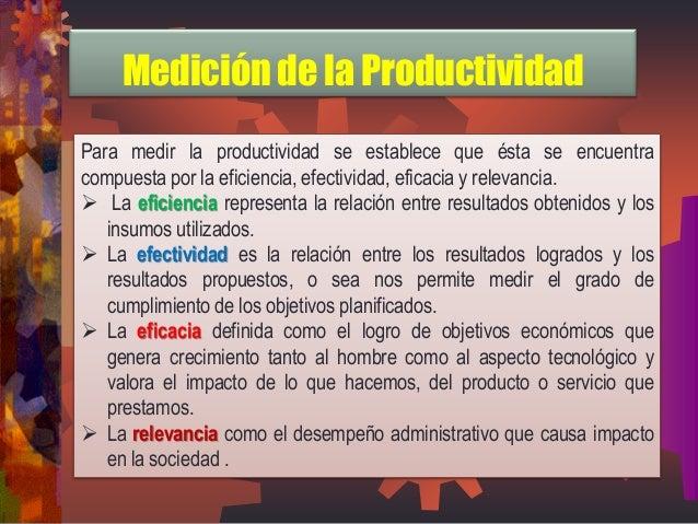Para medir la productividad se establece que ésta se encuentra compuesta por la eficiencia, efectividad, eficacia y releva...