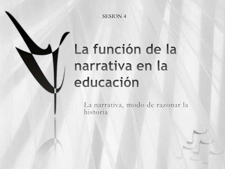 La función de la narrativa en la educación<br />SESION 4<br />La narrativa, modo de razonar la historia<br />