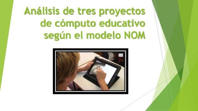 Análisis de tres proyectos de cómputo educativo según el modelo NOM