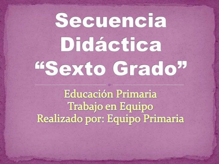 """Educación Primaria<br />Trabajo en Equipo<br />Realizado por: Equipo Primaria<br />Secuencia Didáctica""""Sexto Grado""""<br />"""