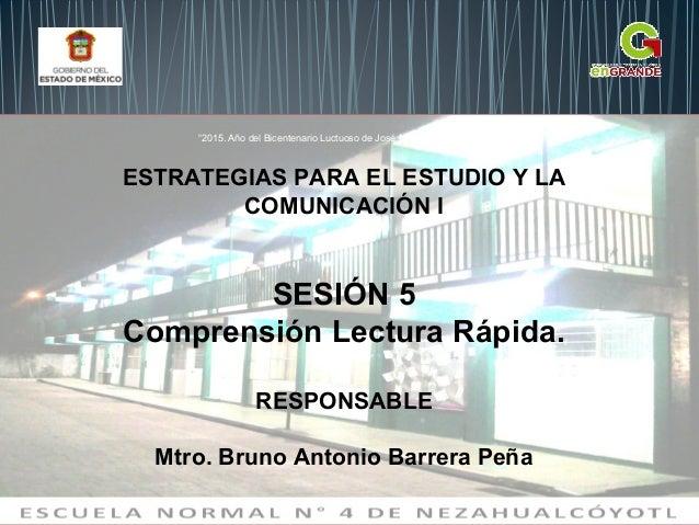 ESTRATEGIAS PARA EL ESTUDIO Y LA COMUNICACIÓN I SESIÓN 5 Comprensión Lectura Rápida. RESPONSABLE Mtro. Bruno Antonio Barre...