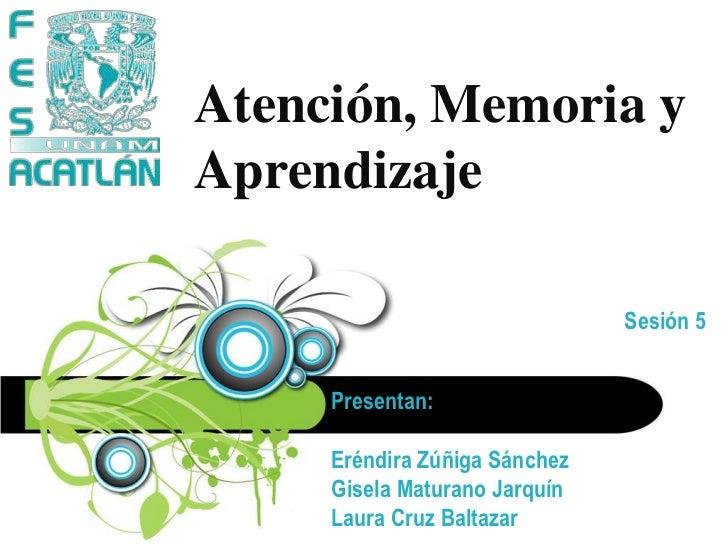 Atención, Memoria y Aprendizaje<br />Sesión 5<br />Presentan:<br />Eréndira Zúñiga SánchezGisela MaturanoJarquínLaura Cruz...