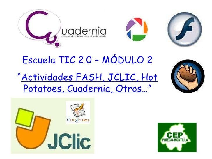 "Escuela TIC 2.0 – MÓDULO 2 "" Actividades FASH, JCLIC, Hot Potatoes, Cuadernia, Otros… """