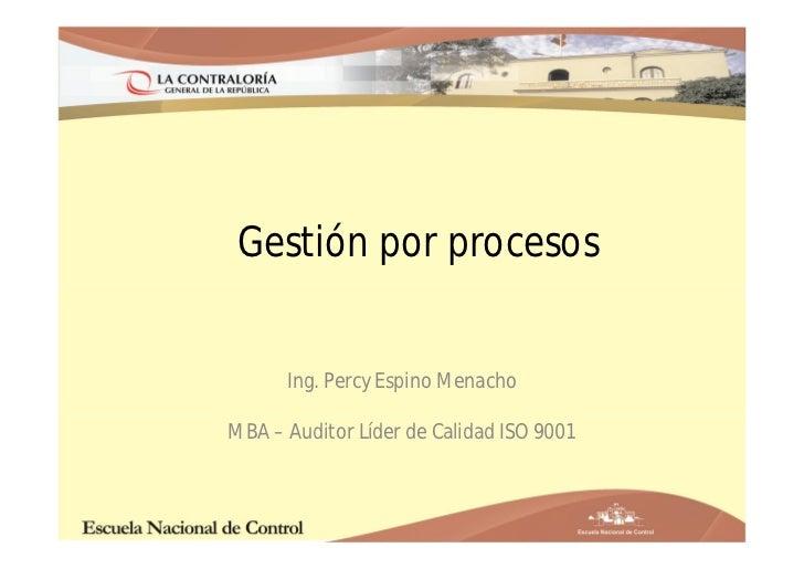 Gestión por procesos      Ing. Percy Espino MenachoMBA – Auditor Líder de Calidad ISO 9001