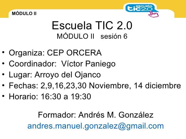 Escuela TIC 2.0 MÓDULO II  sesión 6 <ul><li>Organiza: CEP ORCERA </li></ul><ul><li>Coordinador:  Víctor Paniego </li></ul>...