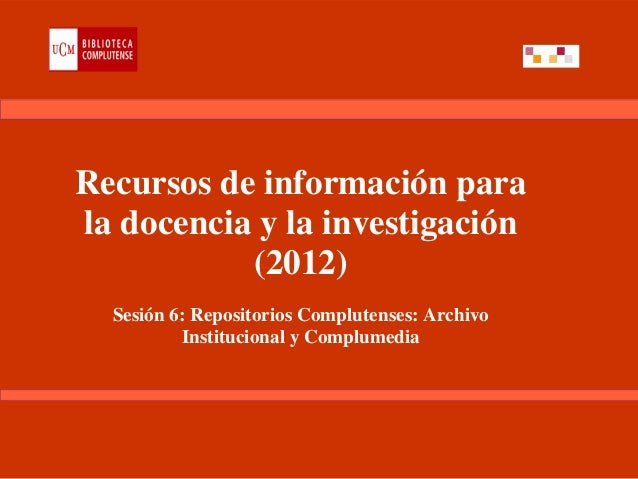 Recursos de información parala docencia y la investigación           (2012)  Sesión 6: Repositorios Complutenses: Archivo ...