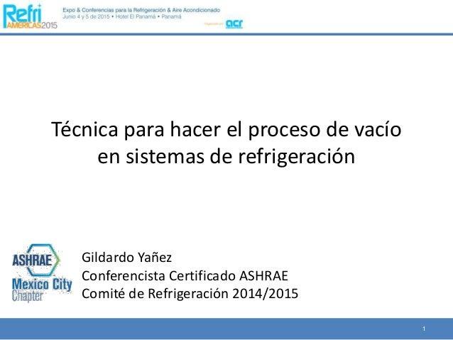 Técnica para hacer el proceso de vacío en sistemas de refrigeración 1 Gildardo Yañez Conferencista Certificado ASHRAE Comi...