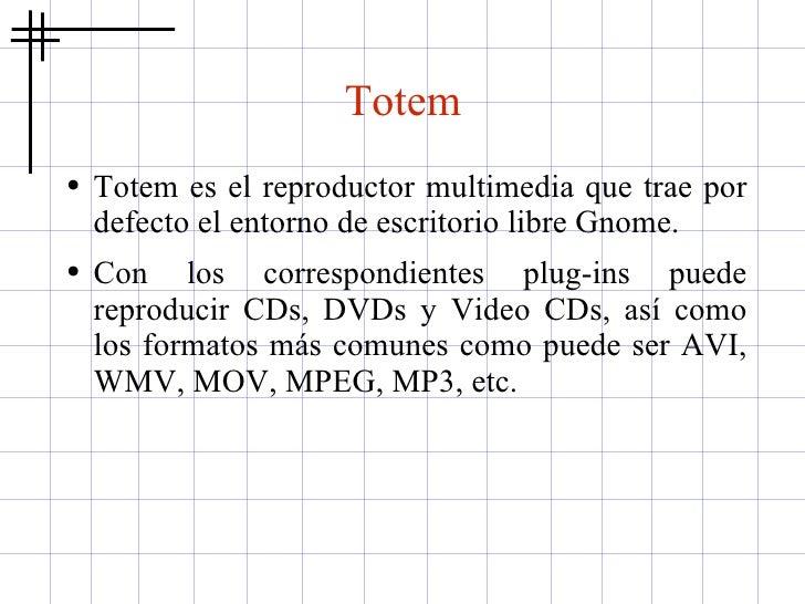 Totem <ul><li>Totem es el reproductor multimedia que trae por defecto el entorno de escritorio libre Gnome.  </li></ul><ul...