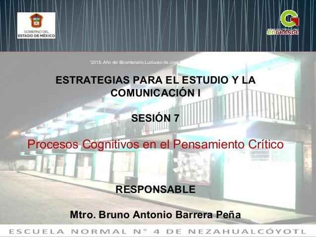 ESTRATEGIAS PARA EL ESTUDIO Y LA COMUNICACIÓN I SESIÓN 7 Procesos Cognitivos en el Pensamiento Crítico RESPONSABLE Mtro. B...