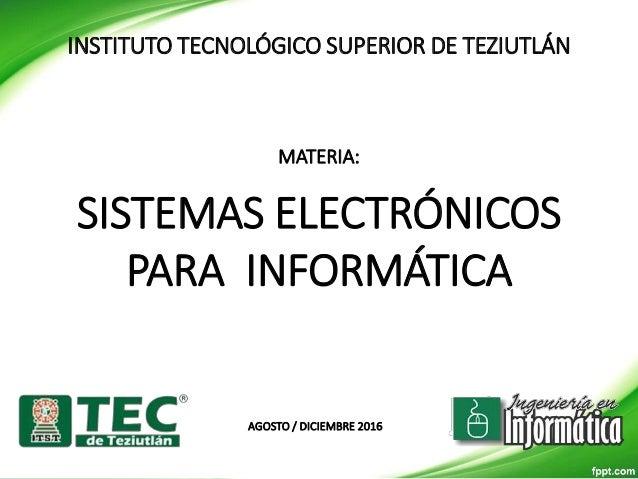INSTITUTO TECNOLÓGICO SUPERIOR DE TEZIUTLÁN MATERIA: SISTEMAS ELECTRÓNICOS PARA INFORMÁTICA AGOSTO / DICIEMBRE 2016