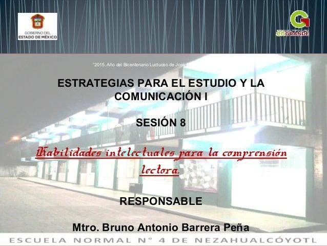 ESTRATEGIAS PARA EL ESTUDIO Y LA COMUNICACIÓN I SESIÓN 8 Habilidades intelectuales para la comprensión lectora. RESPONSABL...