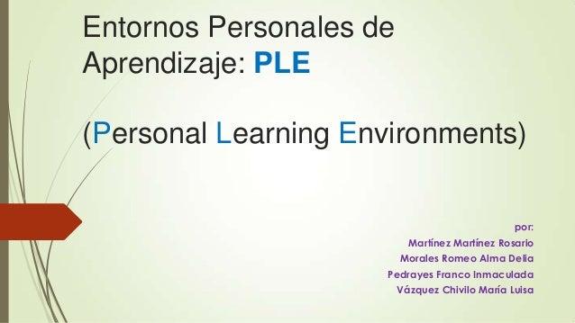 Entornos Personales de Aprendizaje: PLE (Personal Learning Environments) por: Martínez Martínez Rosario Morales Romeo Alma...