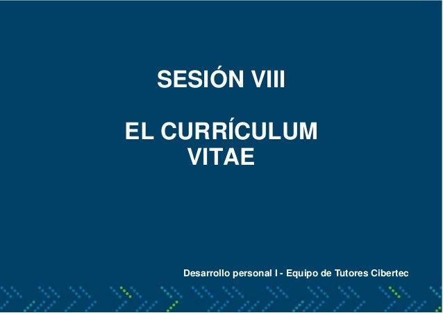 SESIÓN VIII EL CURRÍCULUM VITAE Desarrollo personal I - Equipo de Tutores Cibertec