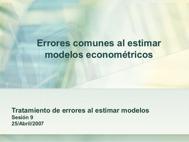 Errores comunes al estimar modelos econométricos Tratamiento de errores al estimar modelos Sesión 9 25/Abril/2007