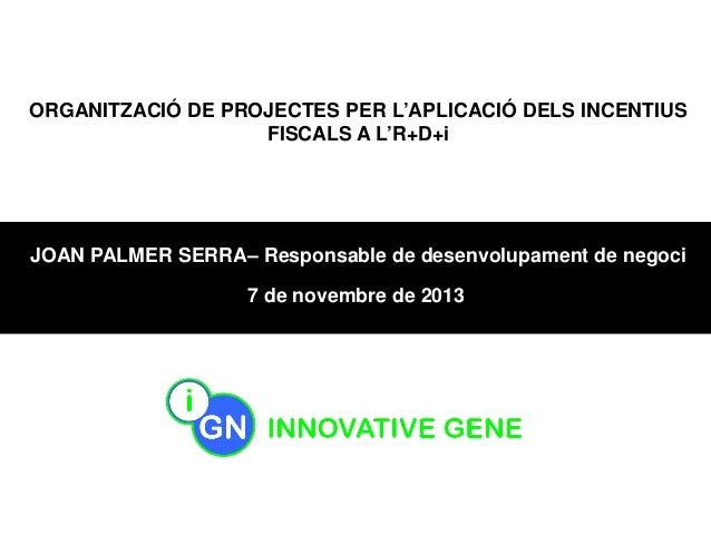 ORGANITZACIÓ DE PROJECTES PER L'APLICACIÓ DELS INCENTIUS FISCALS A L'R+D+i  JOAN PALMER SERRA– Responsable de desenvolupam...