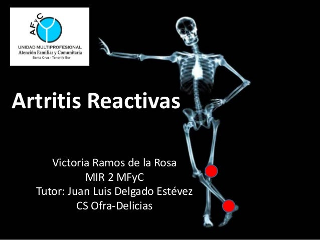Artritis Reactivas Victoria Ramos de la Rosa MIR 2 MFyC Tutor: Juan Luis Delgado Estévez CS Ofra-Delicias