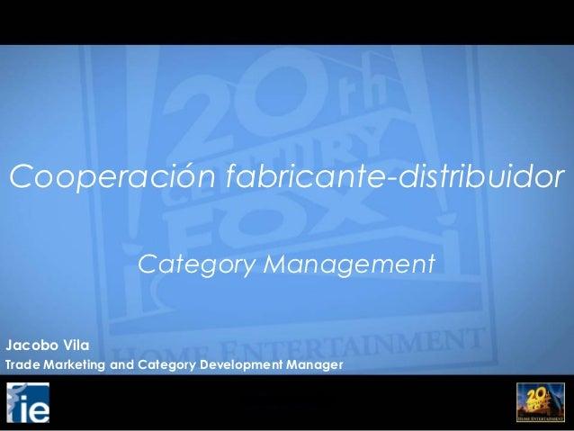 Cooperación fabricante-distribuidor                  Category ManagementJacobo VilaTrade Marketing and Category Developmen...
