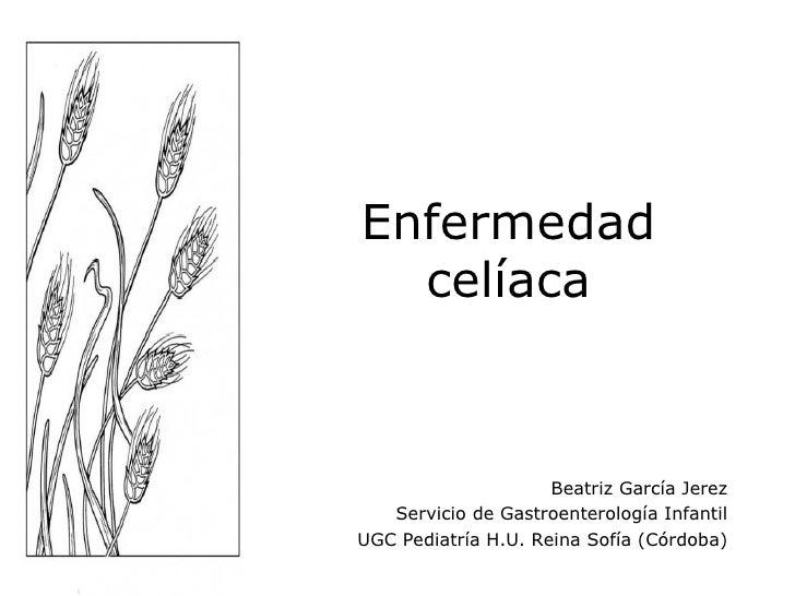 Enfermedad  celíaca                     Beatriz García Jerez   Servicio de Gastroenterología InfantilUGC Pediatría H.U. Re...