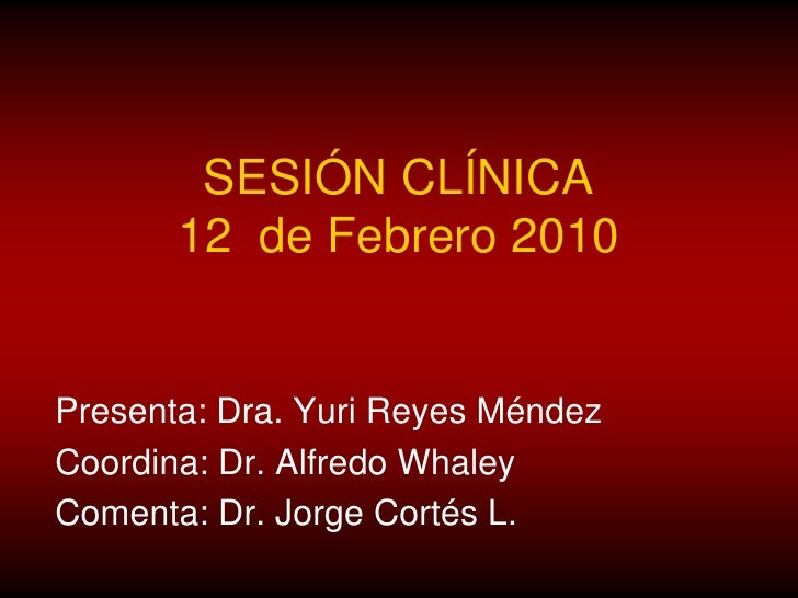 SESIÓN CLÍNICA12  de Febrero 2010<br />Presenta: Dra. Yuri Reyes Méndez<br />Coordina: Dr. Alfredo Whaley<br />Comenta: Dr...