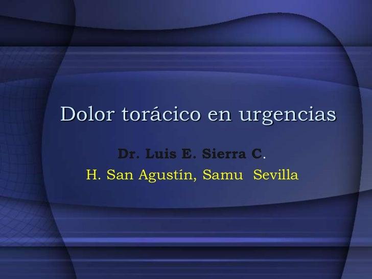 Dolor torácico en urgencias      Dr. Luis E. Sierra C.  H. San Agustín, Samu Sevilla