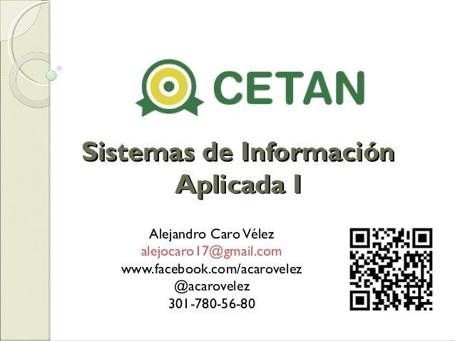 Sistemas de InformaciónSistemas de Información Aplicada IAplicada I Alejandro CaroVélez alejocaro17@gmail.com www.facebook...